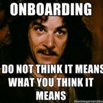 """Onboarding"". You keep using that word."